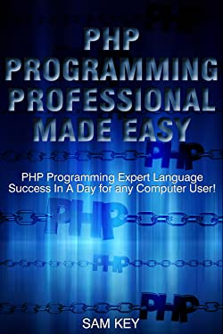 PHP Programming Professional Made Easy 2nd Edition: Expert PHP Programming Language Success in a Day for any Computer User! (PHP, PHP Programming, Programming, ... Programming, Rails, Ruby, Python, Android)