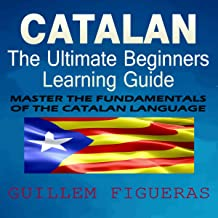 Catalan: The Ultimate Beginners Learning Guide: Master the Fundamentals of The Catalan Language
