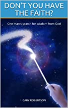 DON'T YOU HAVE THE FAITH?: One man's search for wisdom from God