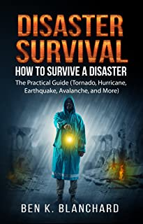Disaster Survival: How To Survive a Disaster - The practical Guide (Tornado, Hurricane, Earthquake, Avalanche, and More)