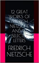 12 GREAT WORKS OF FRIEDRICH NIETZSCHE AND 119 SELECTED LETTERS