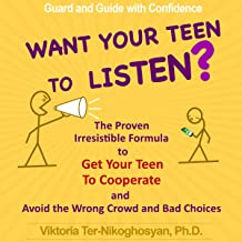Want Your Teen to Listen?: The Proven Irresistible Formula to Get Your Teen to Cooperate and Avoid the Wrong Crowd and Bad Choices