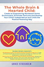 THE WHOLE BRAIN & HEARTED CHILD: Create an Empowering Montessori Home Environment, Eliminate Tantrums and Develop Your Child's Independence and Limits the Positive Parenting Way