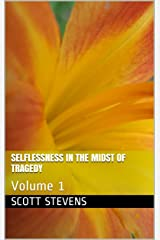 Selflessness in the Midst of Tragedy: Volume 1 Kindle Edition