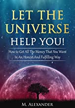 Let The Universe Help You!: How to Get All The Money That You Want In An Honest And Fulfilling Way (Law of Attraction, Mindfulness & Motivation) (The law of attraction Book 1)
