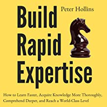Build Rapid Expertise: How to Learn Faster, Acquire Knowledge More Thoroughly, Comprehend Deeper, and Reach a World-Class ...