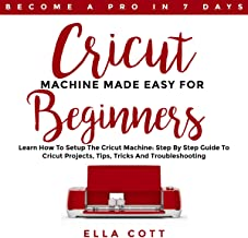Cricut Machine Made Easy for Beginners: Learn How to Setup the Cricut Machine: Step by Step Guide to Cricut Projects, Tips, Tricks and Troubleshooting: Cricut Explore, Book 4