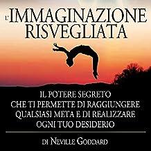 L'Immaginazione risvegliata: Il Potere Segreto che ti permette di raggiungere qualsiasi meta e di realizzare ogni tuo desiderio