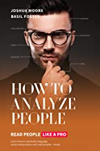 How To Analyze People: Read People Like a Pro: Learn how to read body language, avoid manipulation and read peoples´minds!