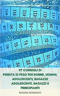 97 Consigli Di Perdita Di Peso Per Donne, Uomini, Adolescenti, Ragazze Adolescenti, Ragazzi E Principianti : Modi Facili P...