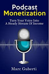 Podcast Monetization: Turn Your Voice Into A Steady Stream Of Income Kindle Edition