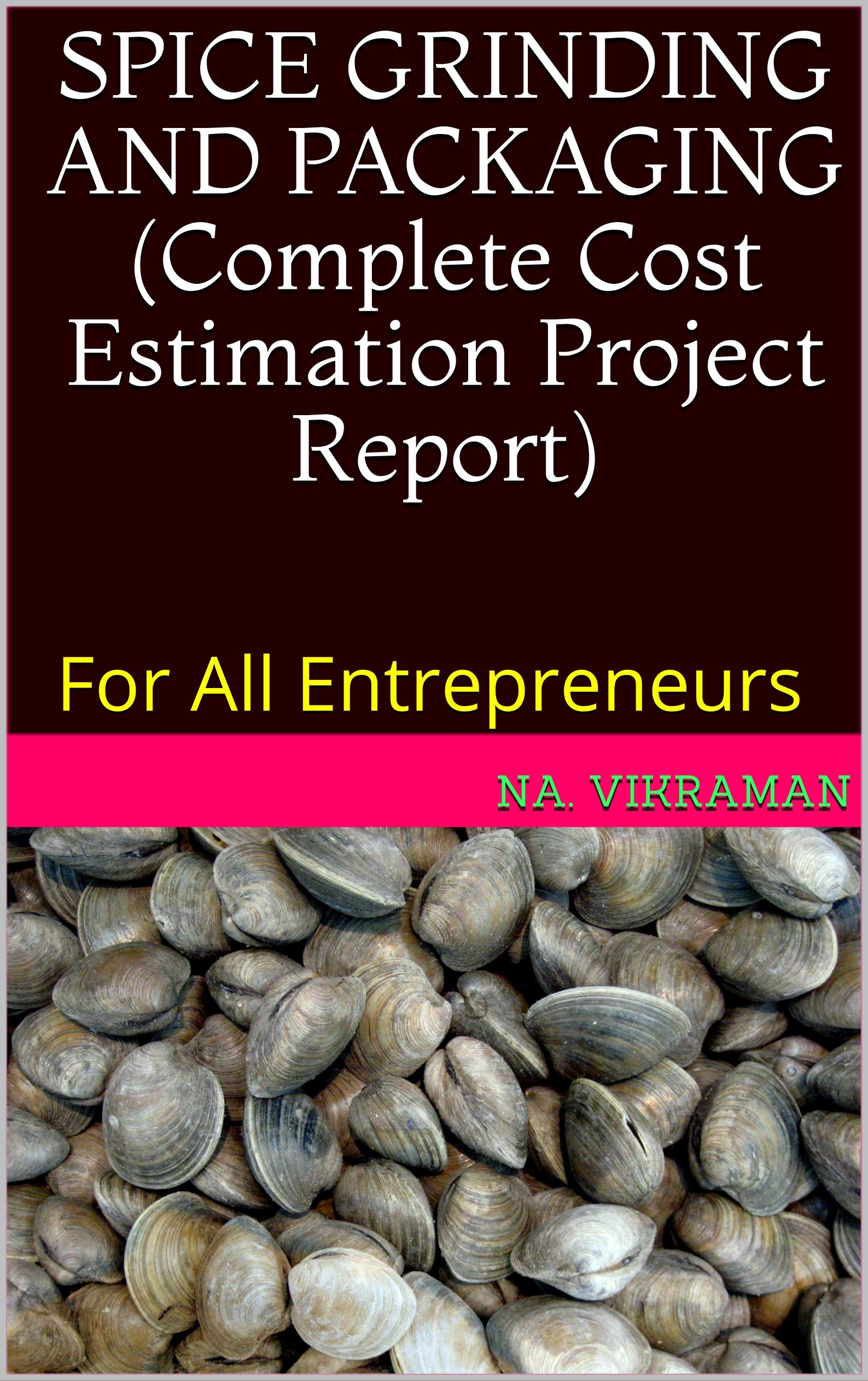 SPICE GRINDING AND PACKAGING (Complete Cost Estimation Project Report): For All Entrepreneurs (2020 Book 252)