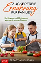 Zuckerfreie Ernährung für Familien: Der Ratgeber mit 130 einfachen, gesunden & leckeren Rezepten