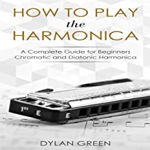 How to Play the Harmonica: A Complete Guide for Beginners: Chromatic and Diatonic Harmonica