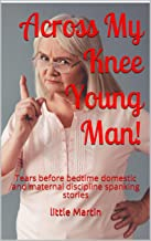 Across My Knee Young Man!: Tears before bedtime domestic and maternal discipline spanking stories (The AMKYM Stories Book 1)