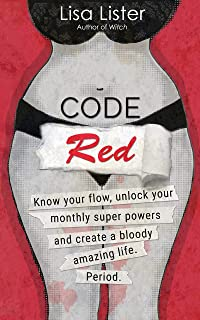 Code Red: Know Your Flow, Unlock Your Monthly Superpowers and Create a Bloody Amazing Life. Period.