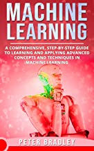 Machine Learning : A Comprehensive, Step-by-Step Guide to Learning and Applying Advanced Concepts and Techniques in Machin...