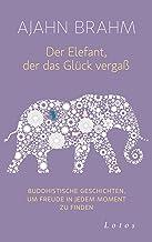 Der Elefant, der das Glück vergaß: Buddhistische Geschichten, um Freude in jedem Moment zu finden (German Edition)