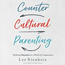 Countercultural Parenting: Building Character in a World of Compromise