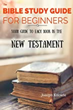 The Bible: The Bible Study Guide For Beginners - Understand The New Testament: Your Bible Study Guide To Each Book In The New Testament From The NIV, Get ... Guides and Workbooks For Prayer Warriors 4)