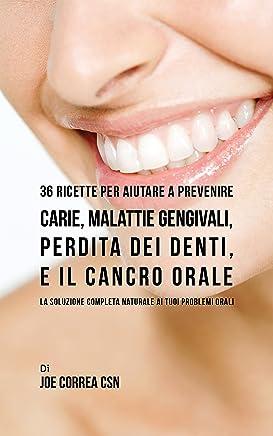 36 Ricette Per Aiutare A Prevenire Carie, Malattie Gengivali, Perdita Dei Denti, E Il Cancro Orale: La Soluzione Completa Naturale Ai Tuoi Problemi Orali