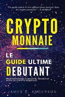 Crypto-monnaie: Le Guide Ultime du Débutant pour Apprendre Investir, Trader et Miner les Crypto-Monnaies (French Edition)