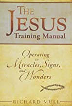 The Jesus Training Manual: Operating In Miracles Signs And Wonders