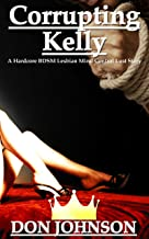 Corrupting Kelly: A Hardcore BDSM Lesbian Mind Control Lust Story (Watching My Dream Girl Dominate My Girlfriend Book 1)