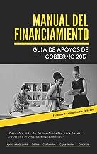 MANUAL DEL FINANCIAMIENTO: GUÍA PARA OBTENER APOYOS DE GOBIERNO 2017 (Spanish Edition)