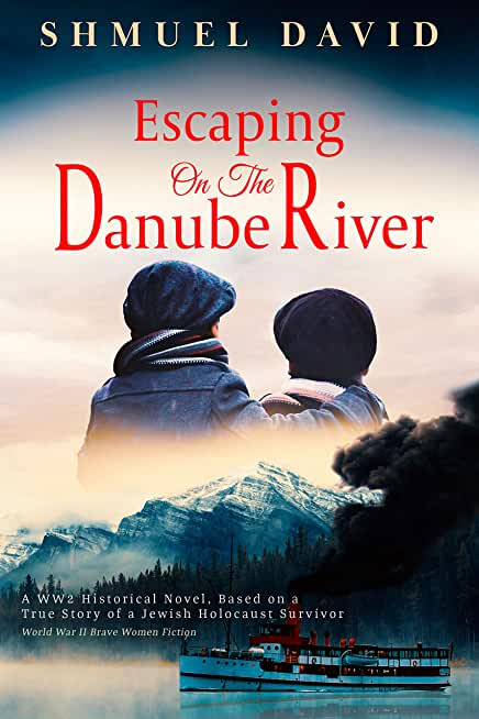Escaping on the Danube River: A WW2 Historical Novel, Based on a True Story of a Jewish Holocaust Survivor (World War II Brave Women Fiction Book 1) (English Edition)