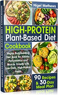High-Protein Plant-Based Diet Cookbook: Vegan Bodybuilding Diet Book for Athletic Performance and Muscle Growth with Low-Carb, High-Protein Foods. 90 Recipes ... and 30-Day Meal Plan (ketogenic beginners)