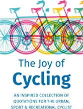 The Joy of Cycling: Inspiration for the Urban, Sport & Recreational Cyclist - Includes Over 200 Quotations