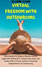 Virtual Freedom With Outsourcing: Best Beginner's Guide to Passive Income Aggressive Retirement, Turning Your Vision into Reality With a Proven System to Financial Independence via Outsourcing