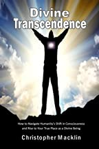 Divine Transcendence: How to Navigate Humanity's Shift in Consciousness and Rise to Your True Place as a Divine Being