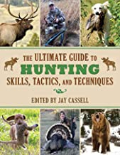 The Ultimate Guide to Hunting Skills, Tactics, and Techniques: A Comprehensive Guide to Hunting Deer, Big Game, Small Game, Upland Birds, Turkeys, Waterfowl, and Predators (Ultimate Guides)