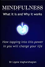 MINDFULNESS What it is and Why it works: How tapping into this power in you will change your life