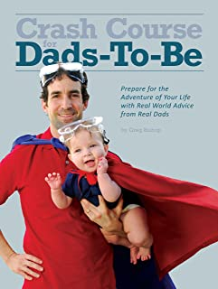Crash Course for Dads-To-Be: Prepare for the Adventure of Your Life with Real World Advice from Real Dads