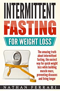 Intermittent fasting for weight loss - The Amazing Truth About Intermittent Fasting – The Easiest Way for Quick Weight Loss, Building Muscle Mass, Preventing Diseases And Living Longer