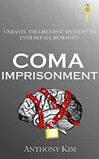 Coma Imprisonment: Unravel the Greatest Mystery to Ever Befall Humanity