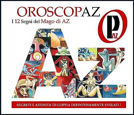 - OroscopAz - PREVEDI IL TUO FUTURO -: - AFFINITA DI COPPIA - AMORE- SALUTE - SOLDI - LAVORO - SESSO - (BEST SELLER AMAZON Vol. 1)