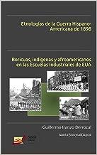 Etnologías de la Guerra Hispano-Americana de 1898: Boricuas, indígenas y afroamericanos en las Escuelas Industriales de EUA (Spanish Edition)
