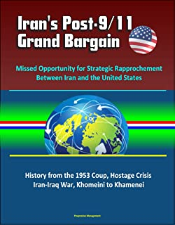 Iran's Post-9/11 Grand Bargain: Missed Opportunity for Strategic Rapprochement Between Iran and the United States - History from the 1953 Coup, Hostage Crisis, Iran-Iraq War, Khomeini to Khamenei