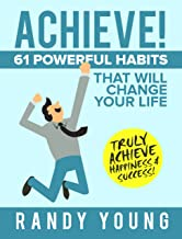 ACHIEVE!: 61 POWERFUL Habits That Will Change Your Life FOREVER - Truly Achieve Happiness & Success!