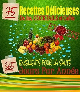 75 Recettes Délicieuses  de Jus, Cocktails et Cafés Excellents  Pour La Santé 365..