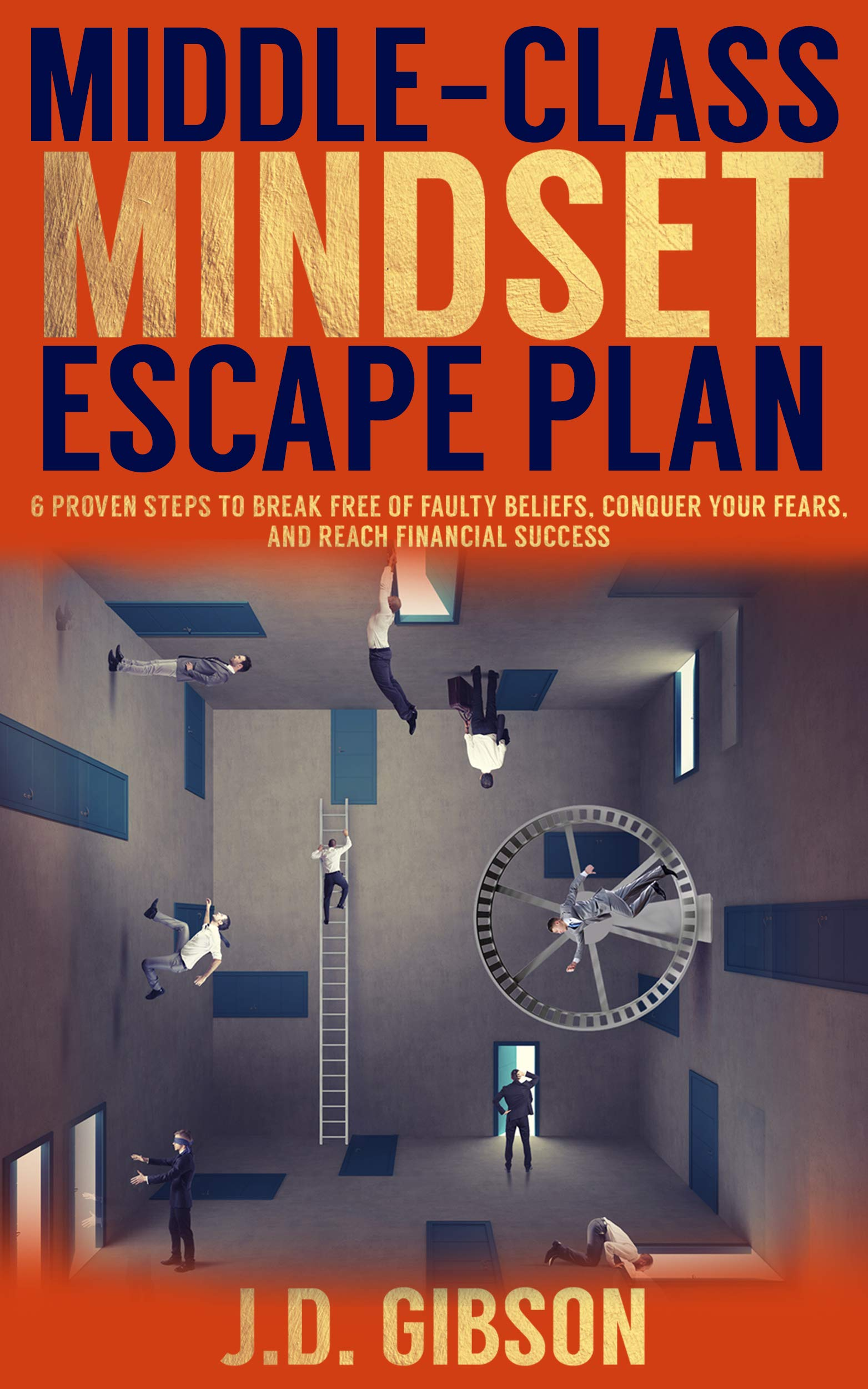 MIDDLE-CLASS MINDSET ESCAPE PLAN: 6 PROVEN STEPS TO BREAK FREE OF FAULTY BELIEFS, CONQUER YOUR FEARS, AND REACH FINANCIAL SUCCESS
