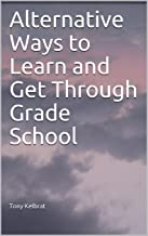 Alternative Ways to Learn and Get Through Grade School (English Edition)