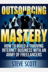 Outsourcing Mastery: How to Build a Thriving Internet Business with an Army of Freelancers Kindle Edition