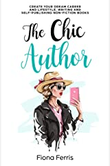 The Chic Author: Create your dream career and lifestyle, writing and self-publishing non-fiction books Kindle Edition