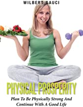 Physical Prosperity: Plan To Be Physically Strong And Continue With A Good Life