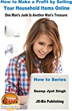 How to Make a Profit by Selling Your Household Items Online - One Man's Junk Is Another Man's Treasure (How to Series Book 10)
